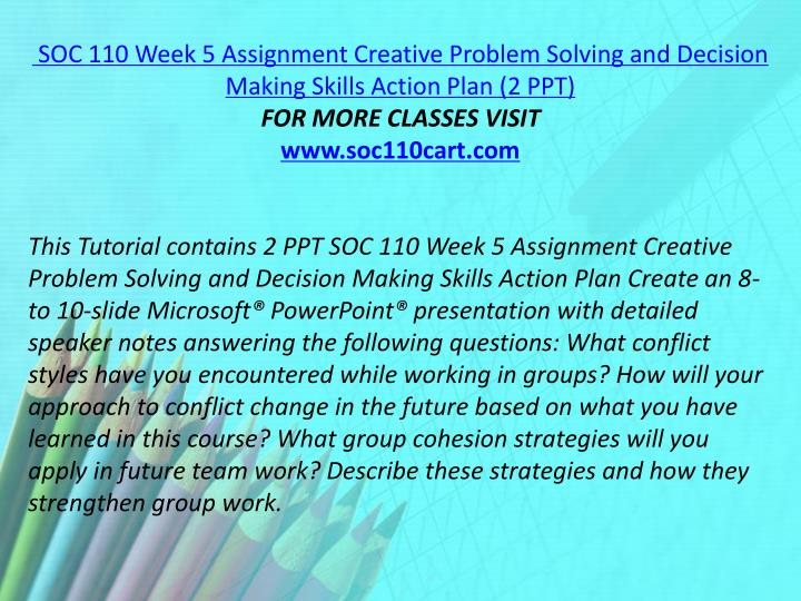 SOC 110 Week 5 Assignment Creative Problem Solving and Decision Making Skills Action Plan (2 PPT)