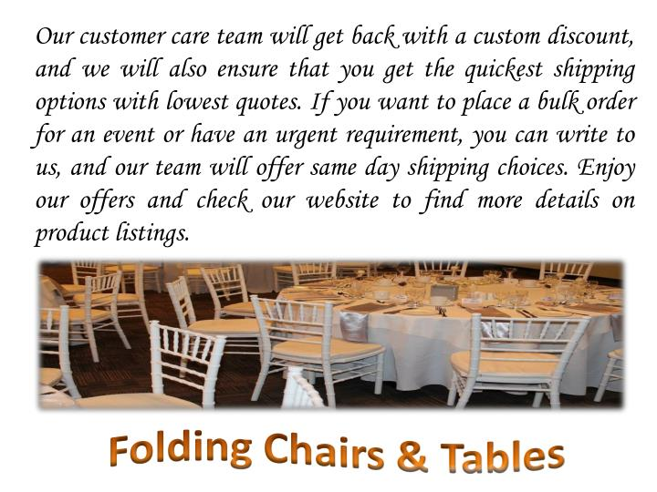 Our customer care team will get back with a custom discount, and we will also ensure that you get the quickest shipping options with lowest quotes. If you want to place a bulk order for an event or have an urgent requirement, you can write to us, and our team will offer same day shipping choices. Enjoy our offers and check our website to find more details on product listings.