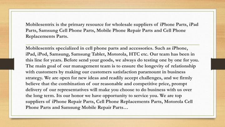 Mobilesentrix is the primary resource for wholesale suppliers of iPhone Parts, iPad Parts, Samsung Cell Phone Parts, Mobile Phone Repair Parts and Cell Phone Replacements Parts.