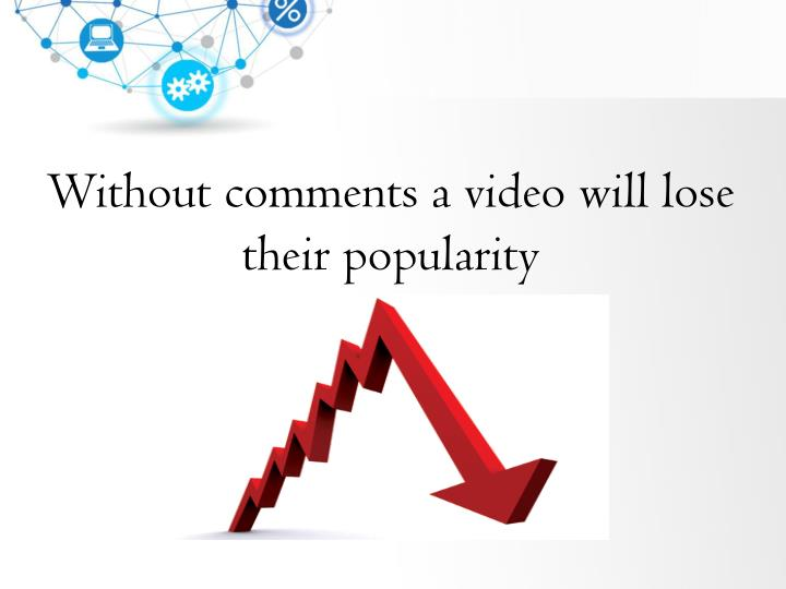 Without comments a video will lose their popularity