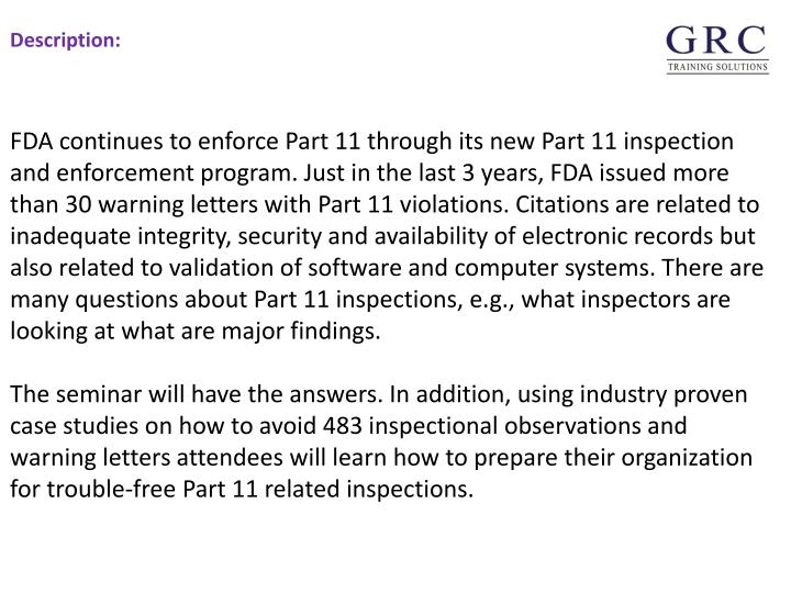 FDA continues to enforce Part 11 through its new Part 11 inspection and enforcement program. Just in the last 3 years, FDA issued more than 30 warning letters with Part 11 violations. Citations are related to inadequate integrity, security and availability of electronic records but also related to validation of software and computer systems. There are many questions about Part 11 inspections, e.g., what inspectors are looking at what are major findings.