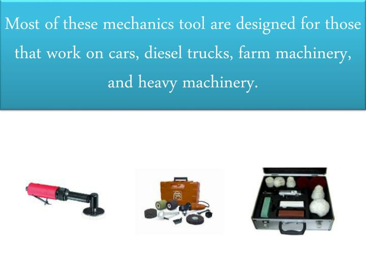 Most of these mechanics tool are designed for those that work on cars, diesel trucks, farm machinery, and heavy machinery.