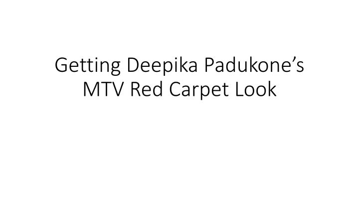 Getting deepika padukone s mtv red carpet look