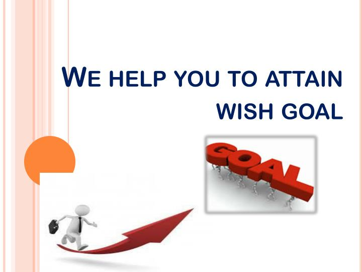 We help you to attain wish goal