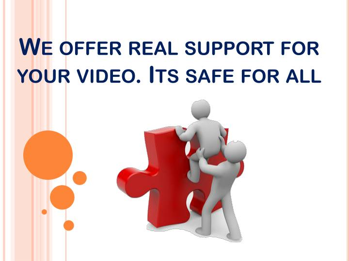 We offer real support for your video. Its safe for all