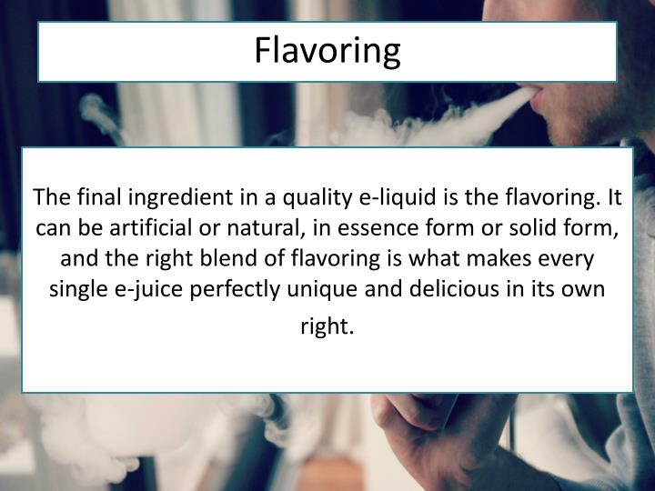 The final ingredient in a quality e-liquid is the flavoring. It can be artificial or natural, in essence form or solid form, and the right blend of flavoring is what makes every single e-juice perfectly unique and delicious in its own right.