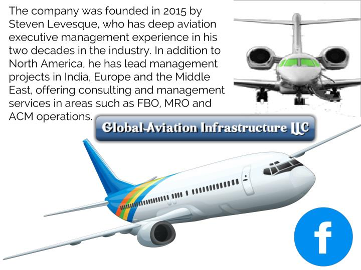 The company was founded in 2015 by Steven Levesque, who has deep aviation executive management experience in his two decades in the industry. In addition to North America, he has lead management projects in India, Europe and the Middle East, offering consulting and management services in areas such as FBO, MRO and ACM operations.