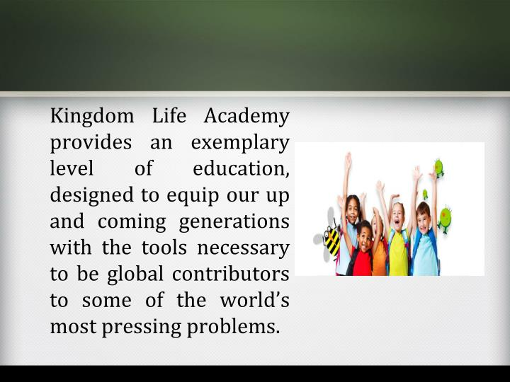 Kingdom Life Academy provides an exemplary level of education, designed to equip our up and coming generations with the tools necessary to be global contributors to some of the world's most pressing problems.
