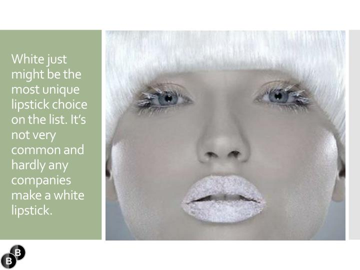 White just might be the most unique lipstick choice on the list. It's not very common and hardly any companies make a white lipstick.