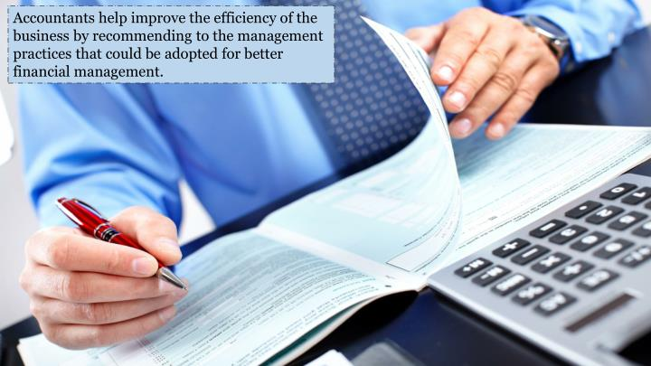 Accountants help improve the efficiency of the business by recommending to the management practices that could be adopted for better financial management.