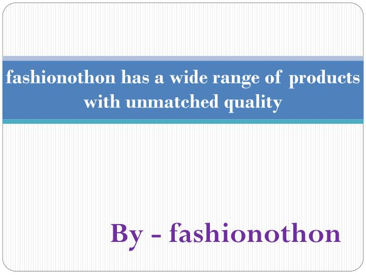 fashionothon has a wide range of products with unmatched quality n.