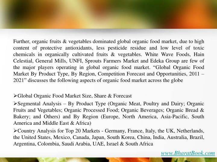 """Further, organic fruits & vegetables dominated global organic food market, due to high content of protective antioxidants, less pesticide residue and low level of toxic chemicals in organically cultivated fruits & vegetables. White Wave Foods, Hain Celestial, General Mills, UNFI, Sprouts Farmers Market and Edeka Group are few of the major players operating in global organic food market. """"Global Organic Food Market By Product Type, By Region, Competition Forecast and Opportunities, 2011 – 2021"""" discusses the following aspects of organic food market across the globe"""
