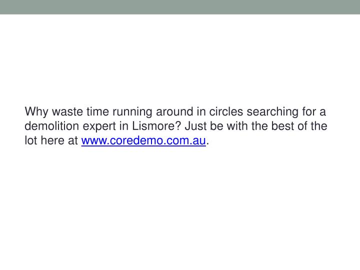 Why waste time running around in circles searching for a demolition expert in Lismore? Just be with ...