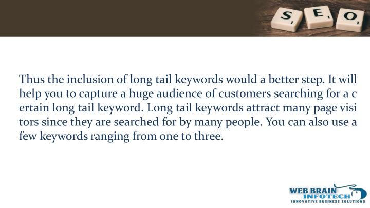 Thus the inclusion of long tail keywords would a better step. It will help you to capture a huge audience of customers searching for a certain long tail keyword. Long tail keywords attract many page visitors since they are searched for by many people. You can also use a few keywords ranging from one to three.