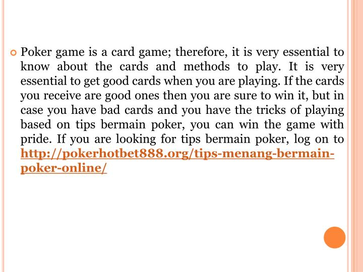 Poker game is a card game; therefore, it is very essential to know about the cards and methods to play. It is very essential to get good cards when you are playing. If the cards you receive are good ones then you are sure to win it, but in case you have bad cards and you have the tricks of playing based on tips bermain poker, you can win the game with pride.