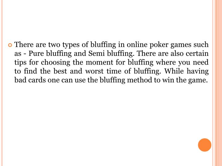 There are two types of bluffing in online poker games such as - Pure bluffing and Semi bluffing. There are also certain tips for choosing the moment for bluffing where you need to find the best and worst time of bluffing. While having bad cards one can use the bluffing method to win the game.