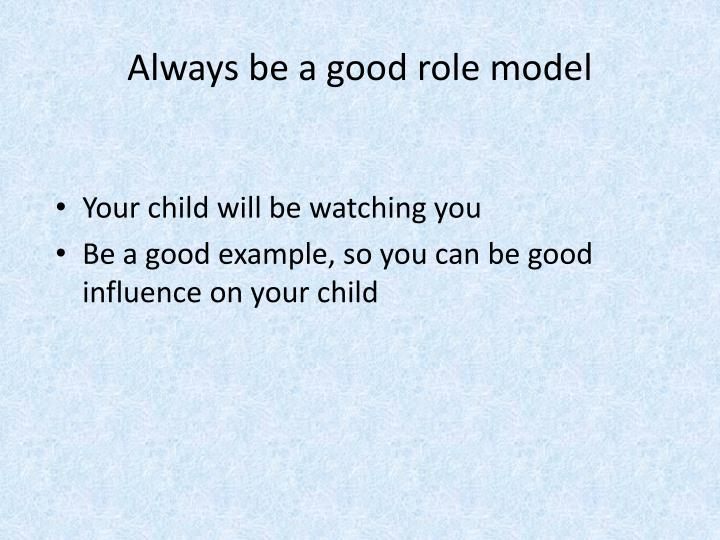 Always be a good role model