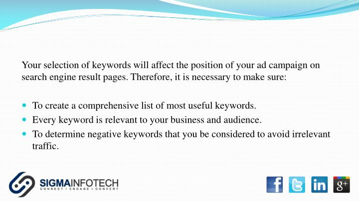 Your selection of keywords will affect the position of your ad campaign on search engine result pages. Therefore, it is necessary to make sure: