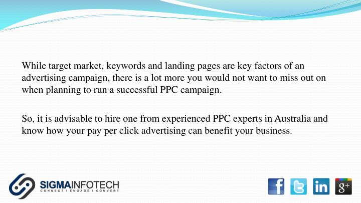 While target market, keywords and landing pages are key factors of an advertising campaign, there is a lot more you would not want to miss out on when planning to run a successful PPC campaign.