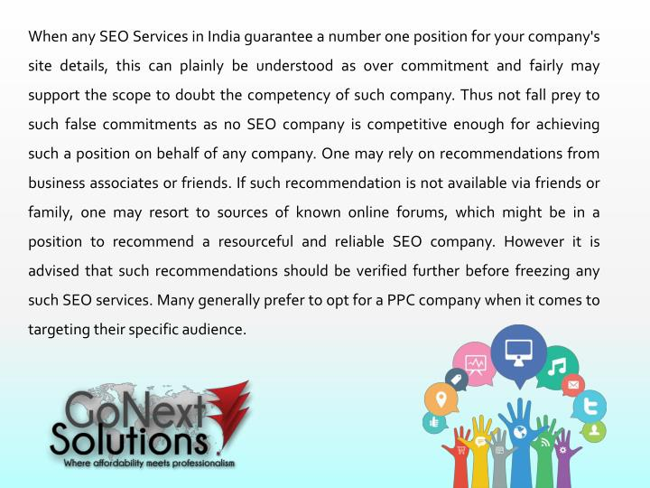 When any SEO Services in India guarantee a number one position for your company's site details, this can plainly be understood as over commitment and fairly may support the scope to doubt the competency of such company. Thus not fall prey to such false commitments as no SEO company is competitive enough for achieving such a position on behalf of any company. One may rely on recommendations from business associates or friends. If such recommendation is not available via friends or family, one may resort to sources of known online forums, which might be in a position to recommend a resourceful and reliable SEO company. However it is advised that such recommendations should be verified further before freezing any such SEO services. Many generally prefer to opt for a PPC company when it comes to targeting their specific audience.