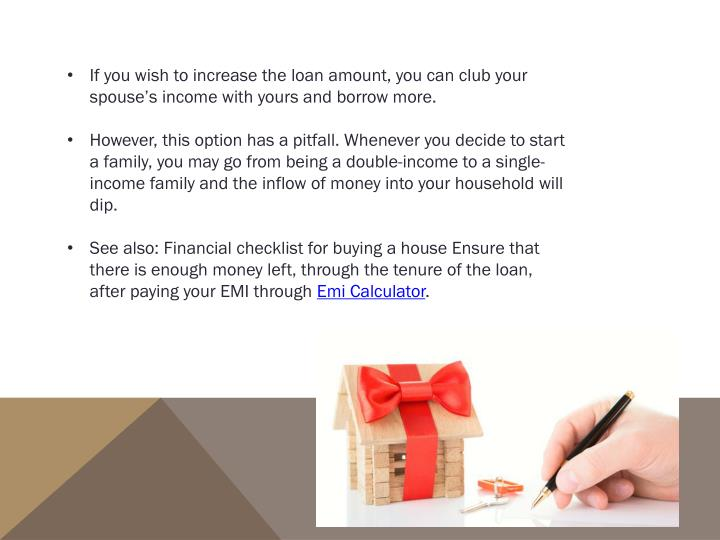 If you wish to increase the loan amount, you can club your spouse's income with yours and borrow more.