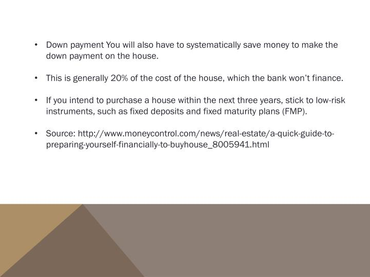 Down payment You will also have to systematically save money to make the down payment on the house.