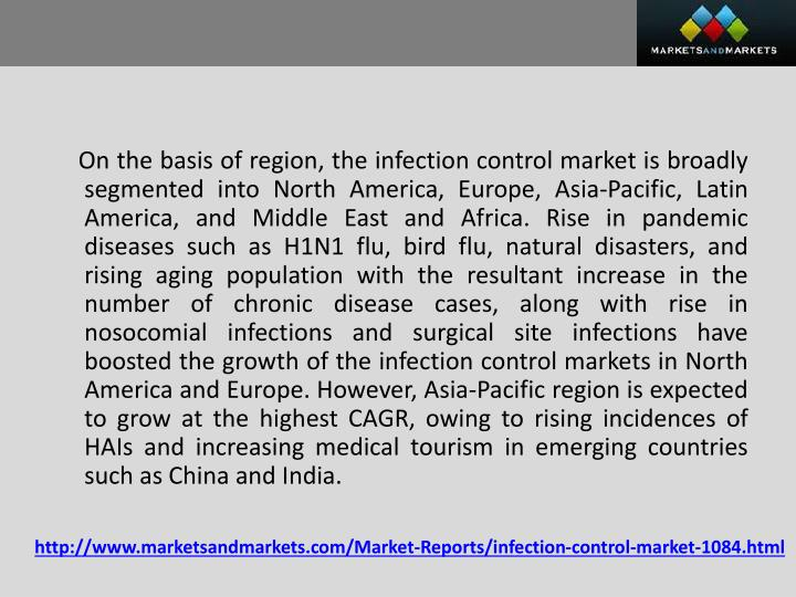 On the basis of region, the infection control market is broadly segmented into North America, Europe, Asia-Pacific, Latin America, and Middle East and Africa. Rise in pandemic diseases such as H1N1 flu, bird flu, natural disasters, and rising aging population with the resultant increase in the number of chronic disease cases, along with rise in nosocomial infections and surgical site infections have boosted the growth of the infection control markets in North America and Europe. However, Asia-Pacific region is expected to grow at the highest CAGR, owing to rising incidences of HAIs and increasing medical tourism in emerging countries such as China and India.