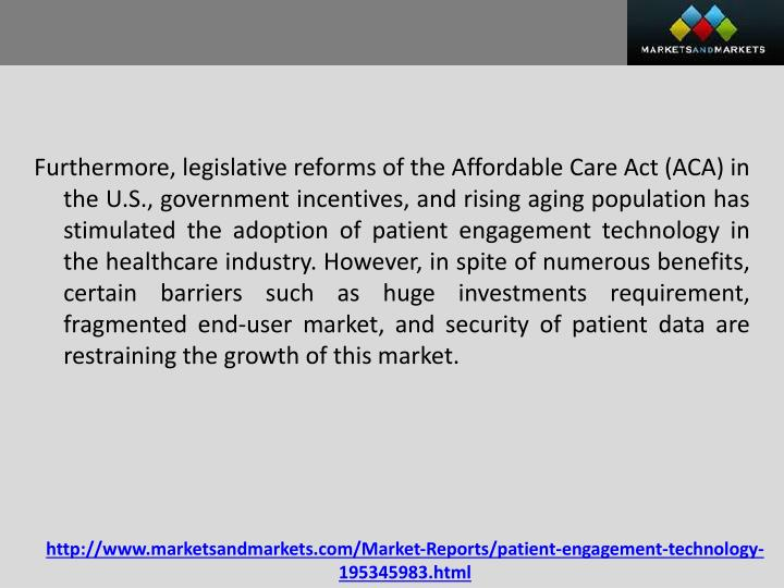 Furthermore, legislative reforms of the Affordable Care Act (ACA) in the U.S., government incentives, and rising aging population has stimulated the adoption of patient engagement technology in the healthcare industry. However, in spite of numerous benefits, certain barriers such as huge investments requirement, fragmented end-user market, and security of patient data are restraining the growth of this market.