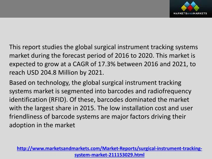 This report studies the global surgical instrument tracking systems market during the forecast period of 2016 to 2020. This market is expected to grow at a CAGR of 17.3% between 2016 and 2021, to reach USD 204.8 Million by 2021.