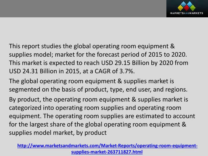 This report studies the global operating room equipment & supplies model; market for the forecast period of 2015 to 2020. This market is expected to reach USD 29.15 Billion by 2020 from USD 24.31 Billion in 2015, at a CAGR of 3.7%.