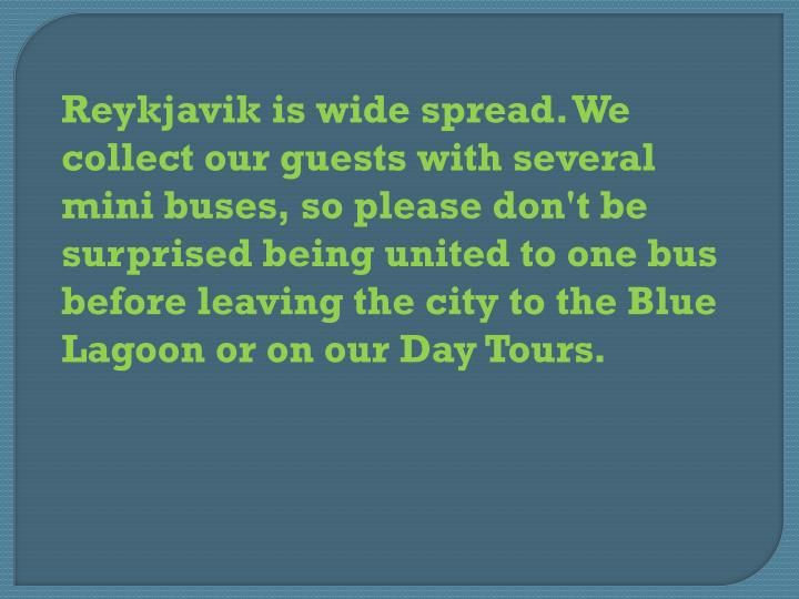 Reykjavik is wide spread. We collect our guests with several mini buses, so please don't be surprised being united to one bus before leaving the city to the Blue Lagoon or on our Day Tours.