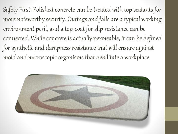 Safety First: Polished concrete can be treated with top sealants for more noteworthy security. Outings and falls are a typical working environment peril, and a top-coat for slip resistance can be connected. While concrete is actually permeable, it can be defined for synthetic and dampness resistance that will ensure against mold and microscopic organisms that debilitate a workplace.