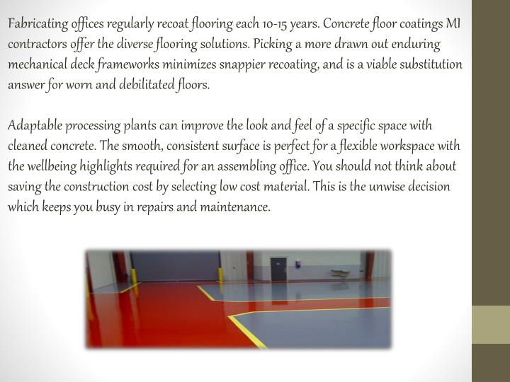 Fabricating offices regularly recoat flooring each 10-15 years. Concrete floor coatings MI contractors offer the diverse flooring solutions. Picking a more drawn out enduring mechanical deck frameworks minimizes snappier recoating, and is a viable substitution answer for worn and debilitated floors.