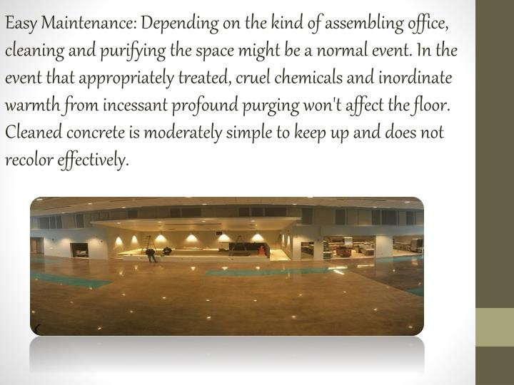 Easy Maintenance: Depending on the kind of assembling office, cleaning and purifying the space might be a normal event. In the event that appropriately treated, cruel chemicals and inordinate warmth from incessant profound purging won't affect the floor. Cleaned concrete is moderately simple to keep up and does not recolor effectively.