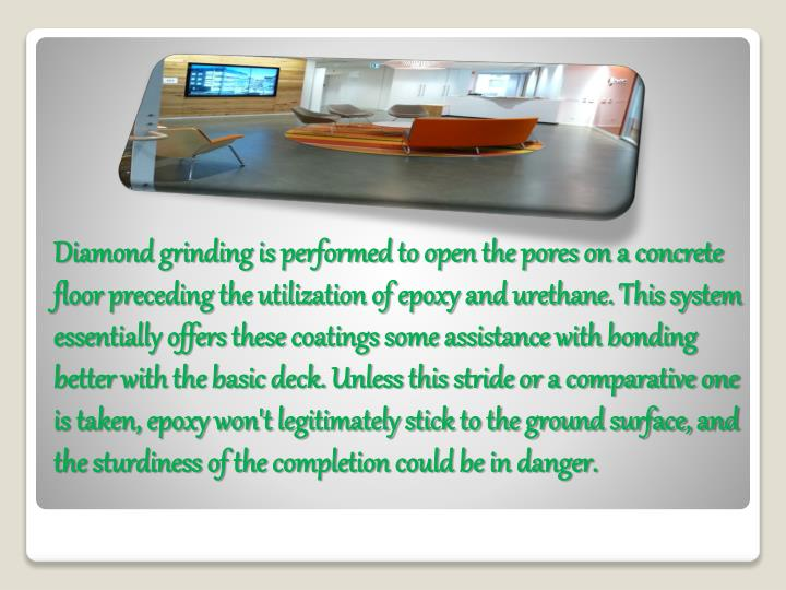 Diamond grinding is performed to open the pores on a concrete floor preceding the utilization of epoxy and urethane. This system essentially offers these coatings some assistance with bonding better with the basic deck. Unless this stride or a comparative one is taken, epoxy won't legitimately stick to the ground surface, and the sturdiness of the completion could be in danger.