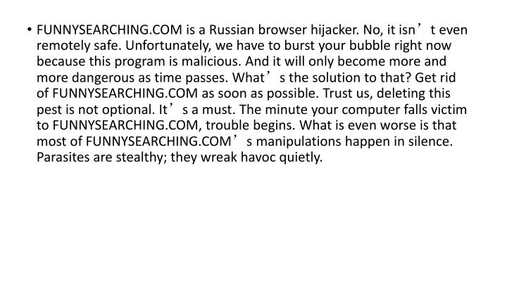 FUNNYSEARCHING.COM is a Russian browser hijacker. No, it isn't even remotely safe. Unfortunately, we have to burst your bubble right now because this program is malicious. And it will only become more and more dangerous as time passes. What's the solution to that? Get rid of FUNNYSEARCHING.COM as soon as possible. Trust us, deleting this pest is not optional. It's a must. The minute your computer falls victim to FUNNYSEARCHING.COM, trouble begins. What is even worse is that most of FUNNYSEARCHING.COM's manipulations happen in silence. Parasites are stealthy; they wreak havoc quietly.