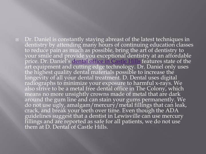 Dr. Daniel is constantly staying abreast of the latest techniques in dentistry by attending many hours of continuing education classes to reduce pain as much as possible, bring the art of dentistry to your smile and provide you exceptional dentistry at an affordable price. Dr. Daniel's