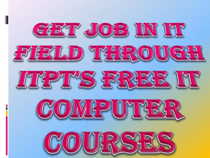 Get job in it field through itpt s free it computer courses