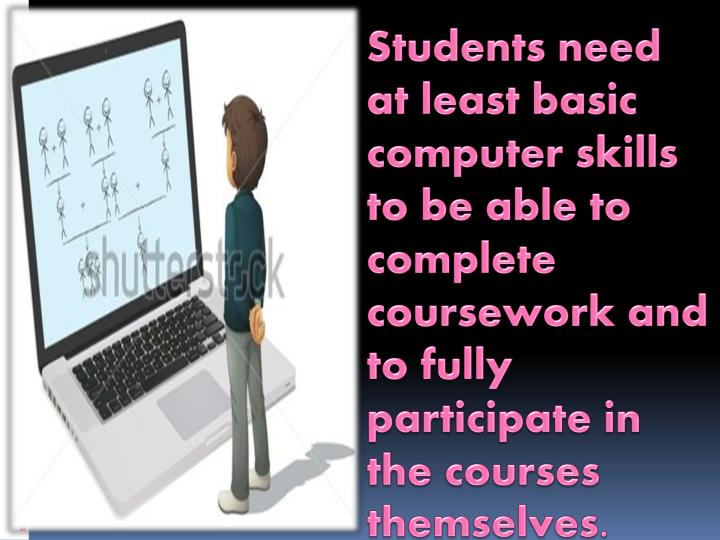 Students need at least basic computer skills to be able to complete coursework and to fully participate in the courses themselves.