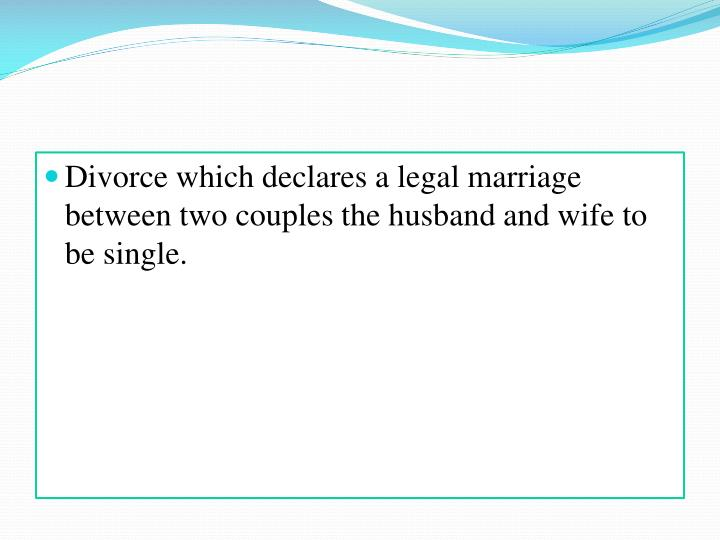 Divorce which declares a legal marriage between two couples the husband and wife to be single.