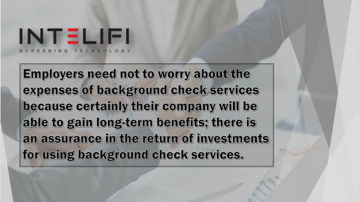 Employers need not to worry about the expenses of background check services because certainly their company will be able to gain long-term benefits; there is an assurance in the return of investments for using background check services.