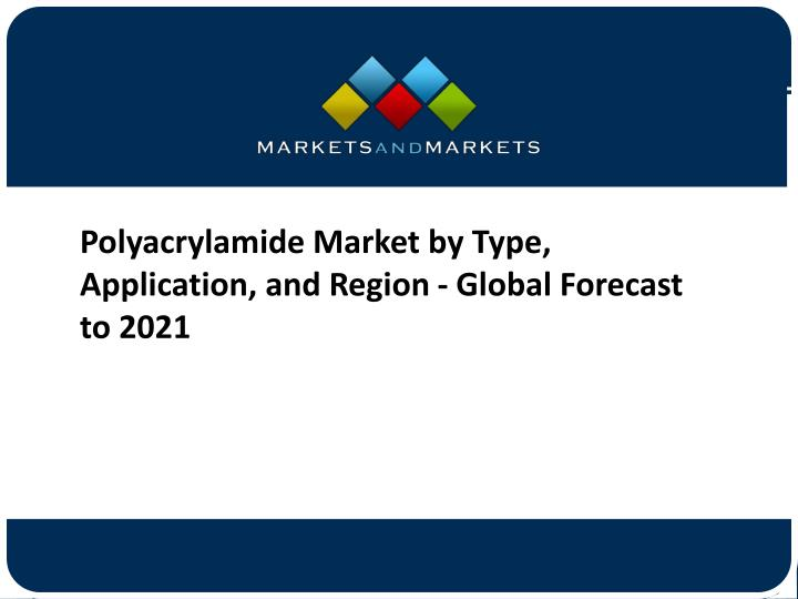 Polyacrylamide Market by Type, Application, and Region - Global Forecast to 2021