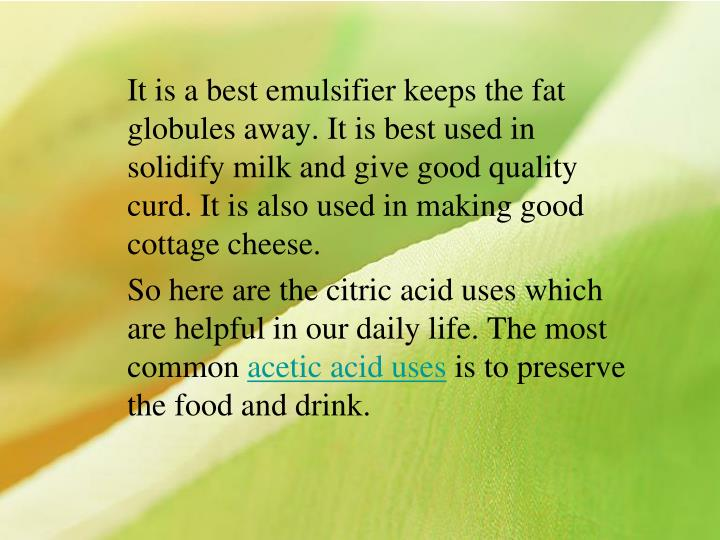 It is a best emulsifier keeps the fat globules away. It is best used in solidify milk and give good quality curd. It is also used in making good cottage cheese.