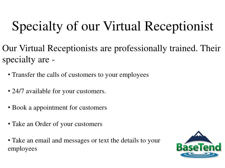 Our Virtual Receptionists are professionally trained. Their specialty are -
