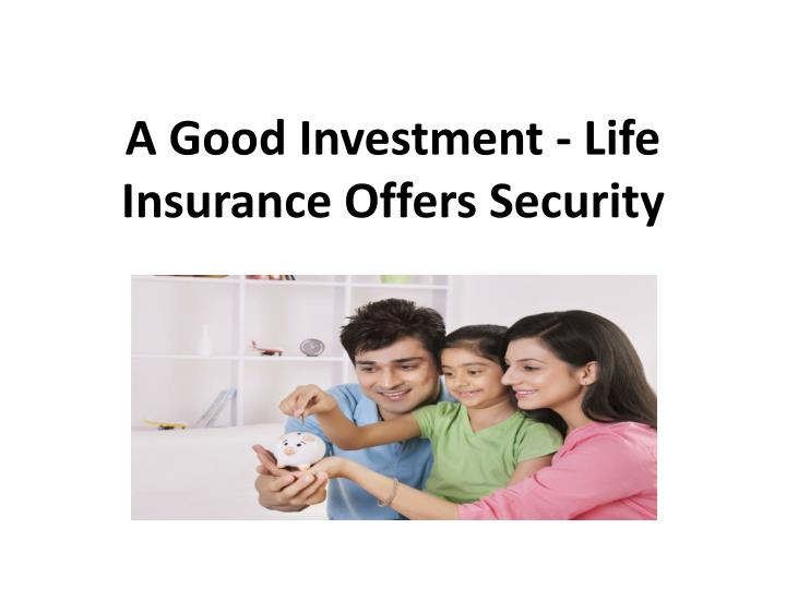 A good investment life insurance offers security