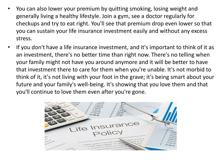 You can also lower your premium by quitting smoking, losing weight and generally living a healthy lifestyle. Join a gym, see a doctor regularly for checkups and try to eat right. You'll see that premium drop even lower so that you can sustain your life insurance investment easily and without any excess stress.