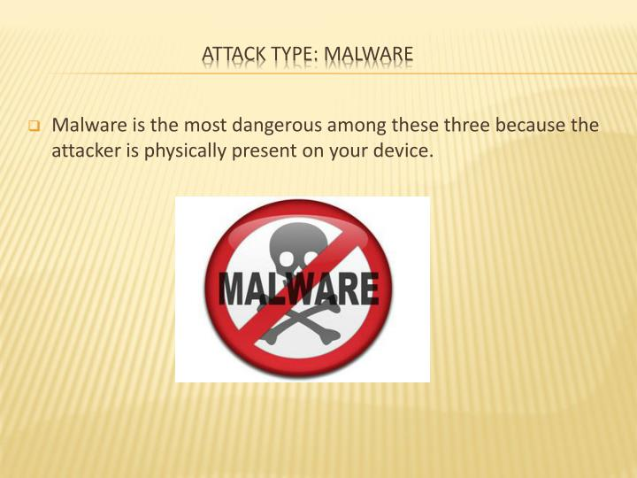 Malware is the most dangerous among these three because the attacker is physically present on your device.
