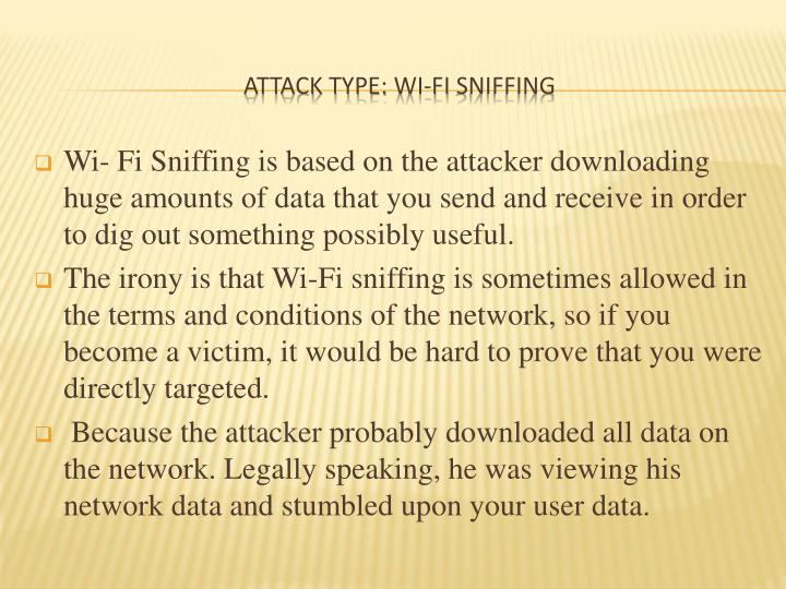Wi- Fi Sniffing is based on the attacker downloading huge amounts of data that you send and receive in order to dig out something possibly useful.