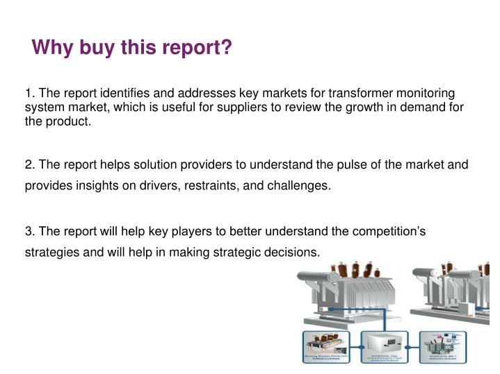 1. The report identifies and addresses key markets for transformer monitoring system market, which is useful for suppliers to review the growth in demand for the product.