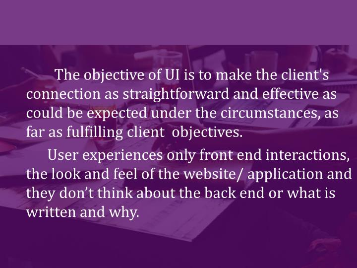 The objective of UI is to make the client's